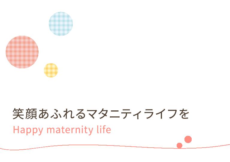 笑顔あふれるマタニティライフを Happy maternity life